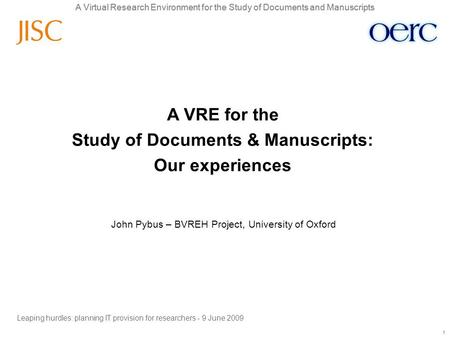 A Virtual Research Environment for the Study of Documents and Manuscripts 1 1 John Pybus – BVREH Project, University of Oxford A VRE for the Study of Documents.