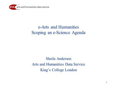 1 e-Arts and Humanities Scoping an e-Science Agenda Sheila Anderson Arts and Humanities Data Service King's College London.