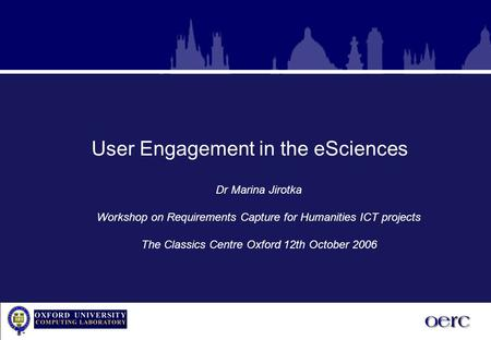 User Engagement in the eSciences Dr Marina Jirotka Workshop on Requirements Capture for Humanities ICT projects The Classics Centre Oxford 12th October.