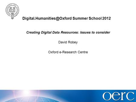 Summer School 2012 Creating Digital Data Resources: Issues to consider David Robey Oxford e-Research Centre.