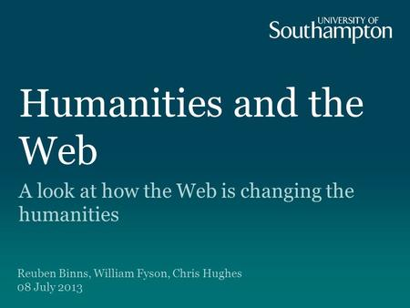Humanities and the Web A look at how the Web is changing the humanities Reuben Binns, William Fyson, Chris Hughes 08 July 2013.