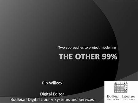 Two approaches to project modelling Pip Willcox Digital Editor Bodleian Digital Library Systems and Services.