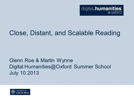 Close, Distant, and Scalable Reading Glenn Roe & Martin Wynne Summer School July 10 2013.