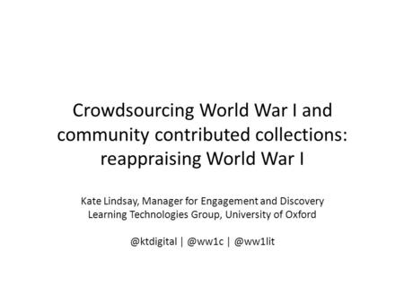 Crowdsourcing World War I and community contributed collections: reappraising World War I Kate Lindsay, Manager for Engagement and Discovery Learning Technologies.
