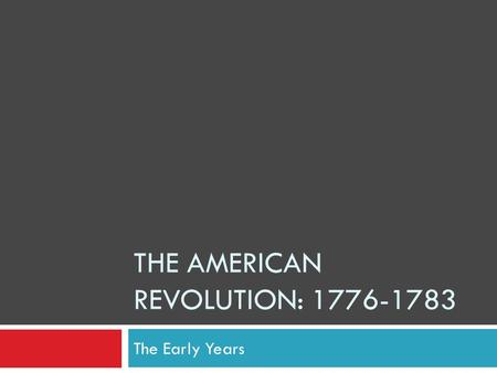 THE AMERICAN REVOLUTION: 1776-1783 The Early Years.