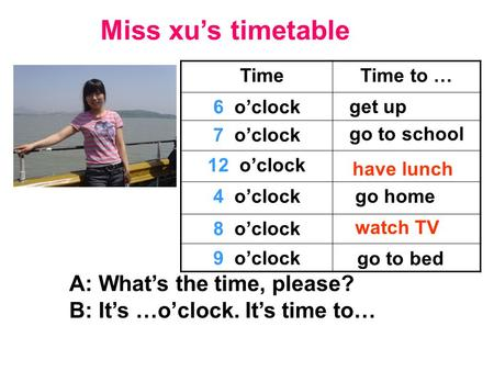 Miss xu's timetable TimeTime to … 6 o'clock 7 o'clock 12 o'clock 4 o'clock 8 o'clock 9 o'clock A: What's the time, please? B: It's …o'clock. It's time.