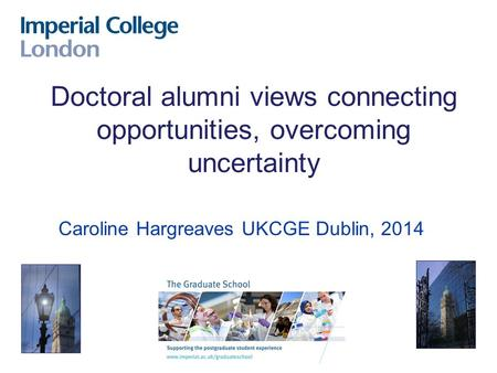 Caroline Hargreaves UKCGE Dublin, 2014 Doctoral alumni views connecting opportunities, overcoming uncertainty.
