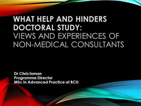 WHAT HELP AND HINDERS DOCTORAL STUDY: VIEWS AND EXPERIENCES OF NON-MEDICAL CONSULTANTS Dr Chris Inman Programme Director MSc in Advanced Practice at BCU.