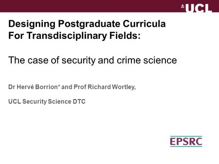 Designing Postgraduate Curricula For Transdisciplinary Fields: The case of security and crime science Dr Hervé Borrion* and Prof Richard Wortley, UCL Security.
