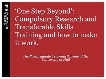 'One Step Beyond': Compulsory Research and Transferable Skills Training and how to make it work. The Postgraduate Training Scheme at the University of.