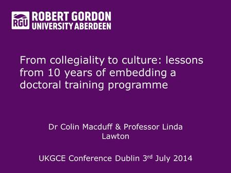From collegiality to culture: lessons from 10 years of embedding a doctoral training programme Dr Colin Macduff & Professor Linda Lawton UKGCE Conference.