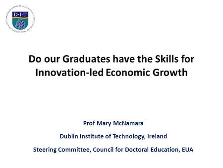 Do our Graduates have the Skills for Innovation-led Economic Growth Prof Mary McNamara Dublin Institute of Technology, Ireland Steering Committee, Council.