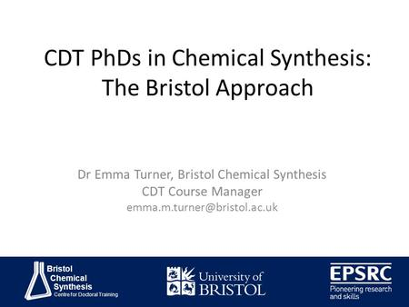 Bristol Chemical Synthesis Centre for Doctoral Training CDT PhDs in Chemical Synthesis: The Bristol Approach Dr Emma Turner, Bristol Chemical Synthesis.