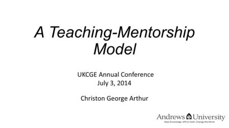A Teaching-Mentorship Model UKCGE Annual Conference July 3, 2014 Christon George Arthur.