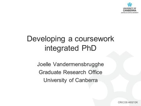 CRICOS #00212K Developing a coursework integrated PhD Joelle Vandermensbrugghe Graduate Research Office University of Canberra.