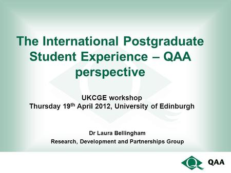 The International Postgraduate Student Experience – QAA perspective Dr Laura Bellingham Research, Development and Partnerships Group UKCGE workshop Thursday.