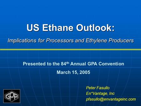 US Ethane Outlook: Implications for Processors and Ethylene Producers Peter Fasullo En*Vantage, Inc Presented to the 84 th Annual.
