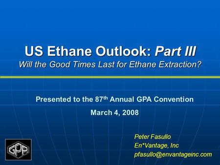 US Ethane Outlook: Part III Will the Good Times Last for Ethane Extraction? Peter Fasullo En*Vantage, Inc Presented to the 87.