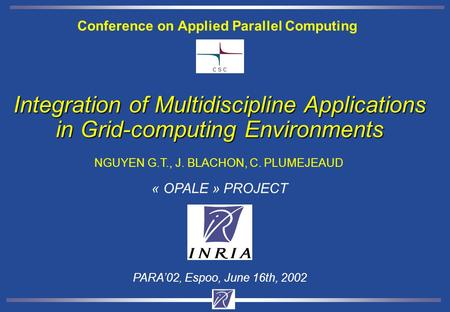 Integration of Multidiscipline Applications in Grid-computing Environments NGUYEN G.T., J. BLACHON, C. PLUMEJEAUD PARA'02, Espoo, June 16th, 2002 « OPALE.