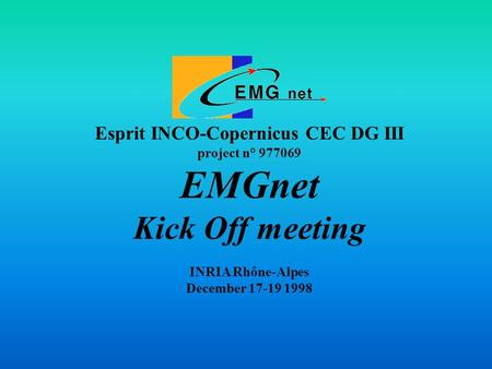 Esprit INCO-Copernicus CEC DG III project n° 977069 EMGnet Kick Off meeting INRIA Rhône-Alpes December 17-19 1998.