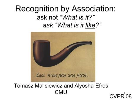 "1 Recognition by Association: ask not ""What is it?"" ask ""What is it like?"" Tomasz Malisiewicz and Alyosha Efros CMU CVPR'08."