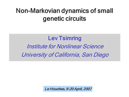 Non-Markovian dynamics of small genetic circuits Lev Tsimring Institute for Nonlinear Science University of California, San Diego Le Houches, 9-20 April,