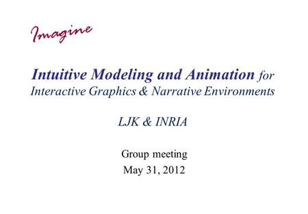 Intuitive Modeling and Animation for Interactive Graphics & Narrative Environments LJK & INRIA Group meeting May 31, 2012 Imagine.