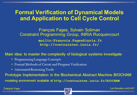 François Fages Les Houches, avril 2007 Formal Verification of Dynamical Models and Application to Cell Cycle Control François Fages, Sylvain Soliman Constraint.