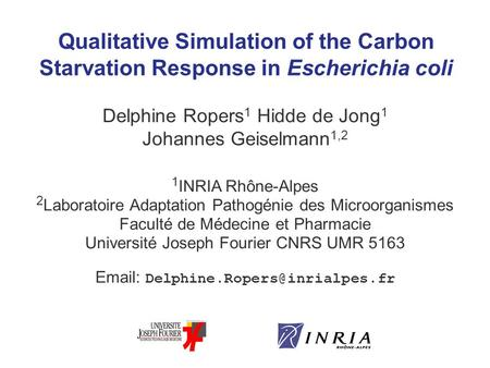 Qualitative Simulation of the Carbon Starvation Response in Escherichia coli Delphine Ropers 1 Hidde de Jong 1 Johannes Geiselmann 1,2 1 INRIA Rhône-Alpes.