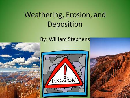 Weathering, Erosion, and Deposition By: William Stephens.