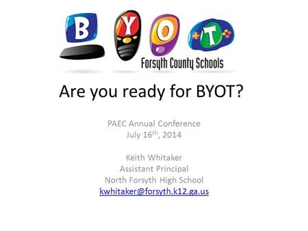 Are you ready for BYOT? PAEC Annual Conference July 16 th, 2014 Keith Whitaker Assistant Principal North Forsyth High School