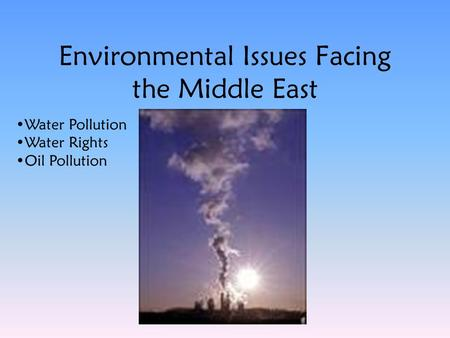 Environmental Issues Facing the Middle East Water Pollution Water Rights Oil Pollution.