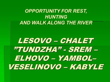 "LESOVO – CHALET ""TUNDZHA"" - SREM – ELHOVO – YAMBOL– VESELINOVO – KABYLE OPPORTUNITY FOR REST, HUNTING AND WALK ALONG THE RIVER."