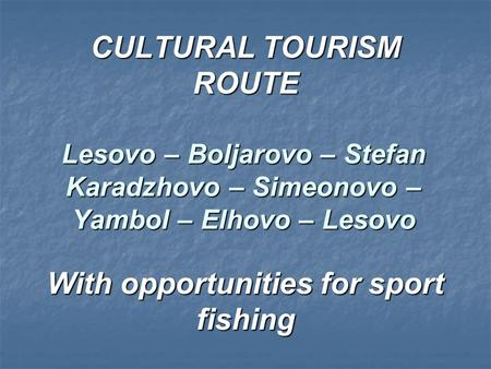 CULTURAL TOURISM ROUTE Lesovo – Boljarovo – Stefan Karadzhovo – Simeonovo – Yambol – Elhovo – Lesovo With opportunities for sport fishing.