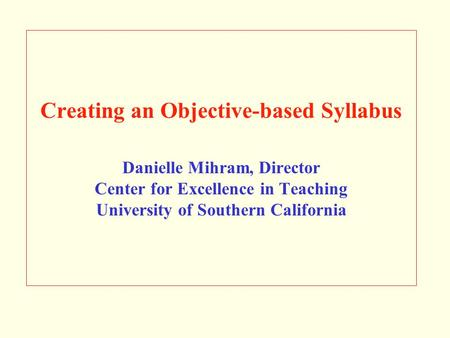 Creating an Objective-based Syllabus Danielle Mihram, Director Center for Excellence in Teaching University of Southern California.