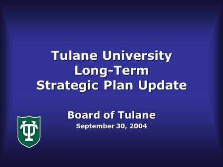 Tulane University Long-Term Strategic Plan Update Board of Tulane September 30, 2004.