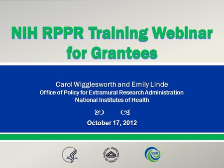  Presented By: NameTitleOffice PresentationTitle October 17, 2012 Carol Wigglesworth and Emily Linde Office of Policy for Extramural Research Administration.