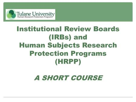 Institutional Review Boards (IRBs) and Human Subjects Research Protection Programs (HRPP) A SHORT COURSE.