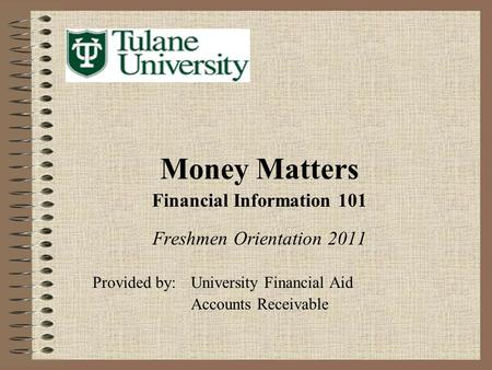 Money Matters Financial Information 101 Freshmen Orientation 2011 Provided by:University Financial Aid Accounts Receivable.