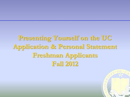 Presenting Yourself on the UC Application & Personal Statement Freshman Applicants Fall 2012.