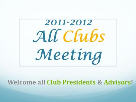2011-2012 All Clubs Meeting Welcome all Club Presidents & Advisors!