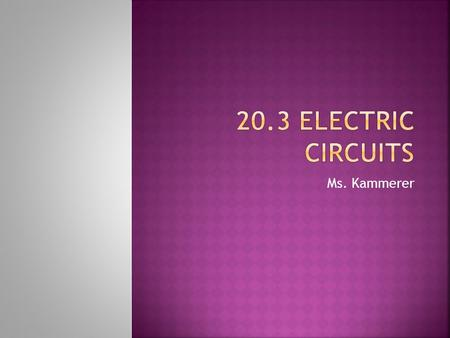 20.3 Electric Circuits Ms. Kammerer.