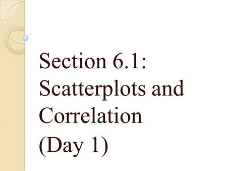 Section 6.1: Scatterplots and Correlation (Day 1).