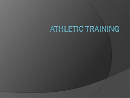 What is Athletic Training  Specialized care given to athletes and those involved in exercise  Provided by a Certified Athletic Trainer  Includes Prevention.