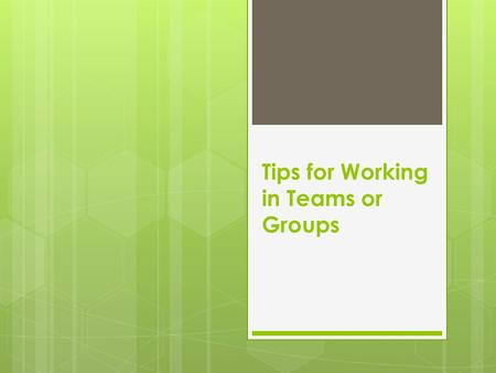 Tips for Working in Teams or Groups. Not always easy  What challenges have you had when working in a team or group?