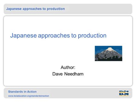 Japanese approaches to production Standards in Action www.bsieducation.org/standardsinaction Japanese approaches to production Author: Dave Needham.
