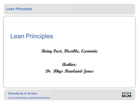 Lean Principles Standards in Action www.bsieducation.org/standardsinaction Lean Principles Being Fast, Flexible, Economic Author: Dr Rhys Rowland-Jones.