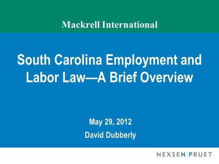 Mackrell International South Carolina Employment and Labor Law—A Brief Overview May 29, 2012 David Dubberly.