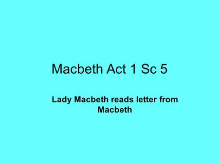 Macbeth Act 1 Sc 5 Lady Macbeth reads letter from Macbeth.