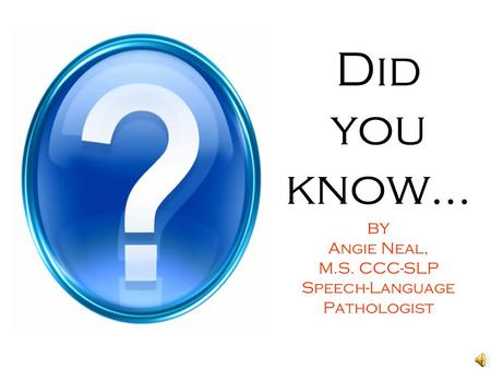 Did you know… by Angie Neal, M.S. CCC-SLP Speech-Language Pathologist.